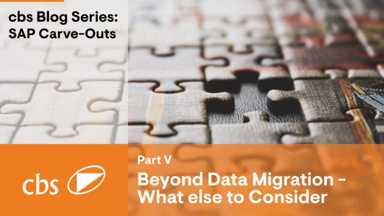 Beyond Data Migration: What else to Consider – Carve-Out Series (Part V)